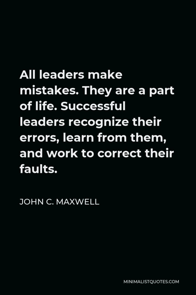 John C. Maxwell Quote - All leaders make mistakes. They are a part of life. Successful leaders recognize their errors, learn from them, and work to correct their faults.