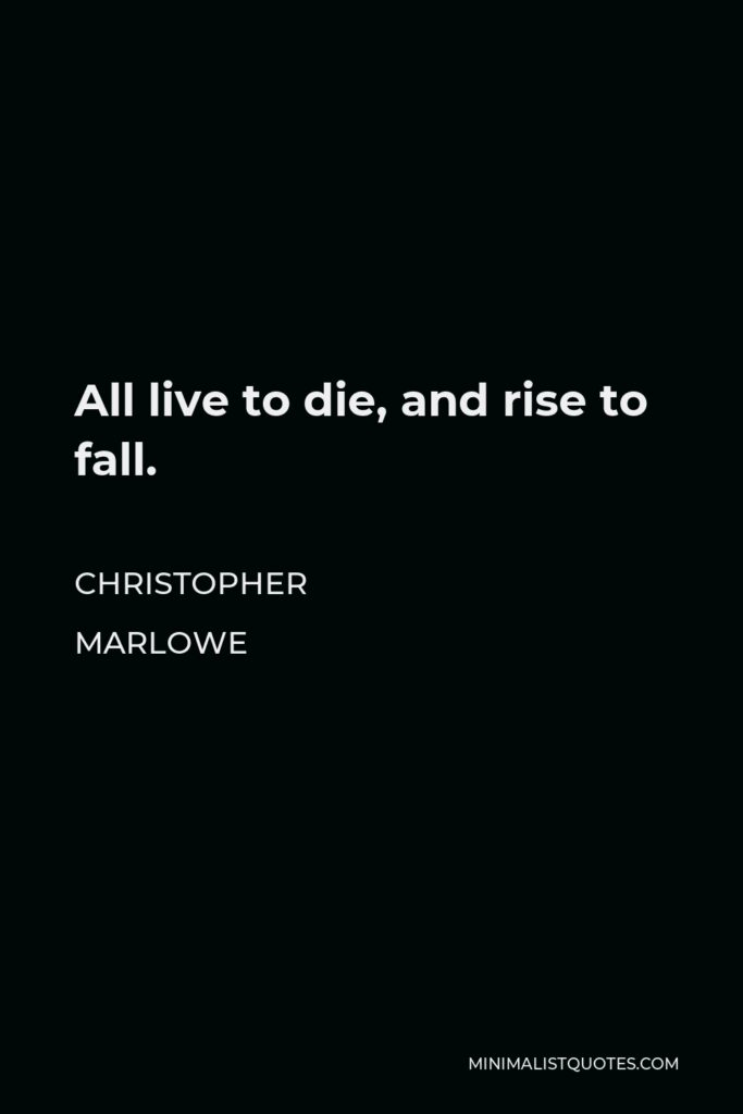 Christopher Marlowe Quote - All live to die, and rise to fall.