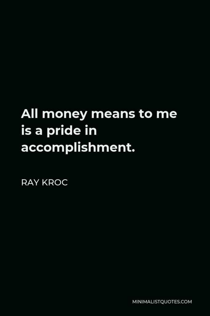 Ray Kroc Quote - All money means to me is a pride in accomplishment.
