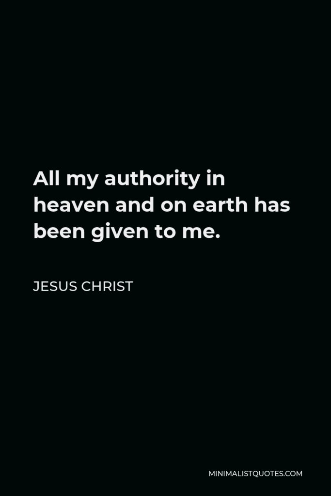 Jesus Christ Quote - All my authority in heaven and on earth has been given to me.