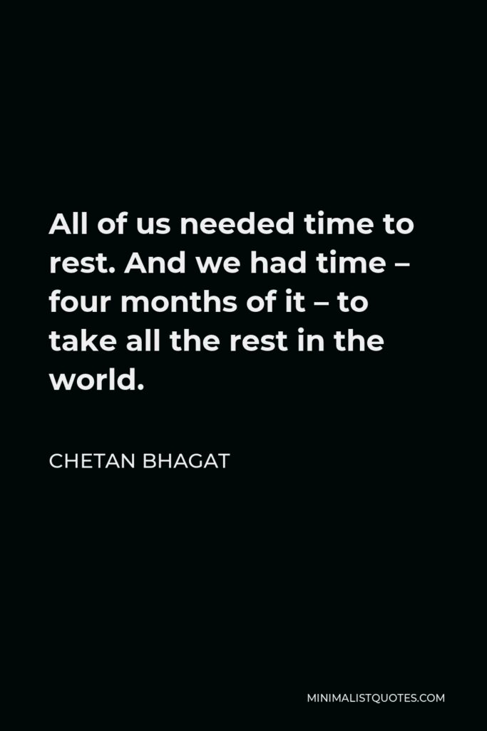 Chetan Bhagat Quote - All of us needed time to rest. And we had time – four months of it – to take all the rest in the world.