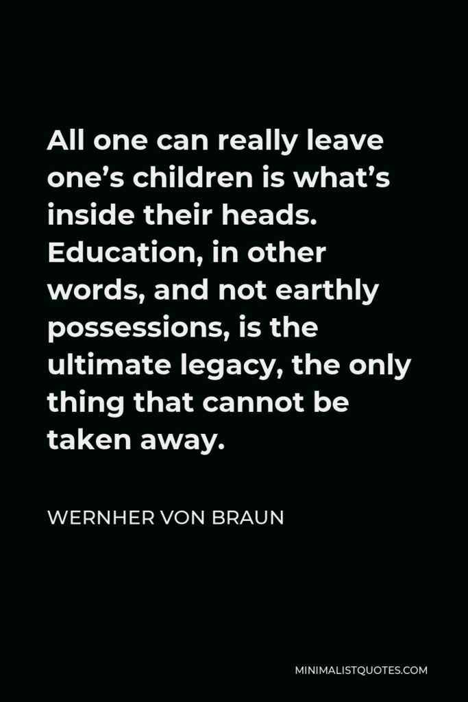 Wernher von Braun Quote - All one can really leave one's children is what's inside their heads. Education, in other words, and not earthly possessions, is the ultimate legacy, the only thing that cannot be taken away.