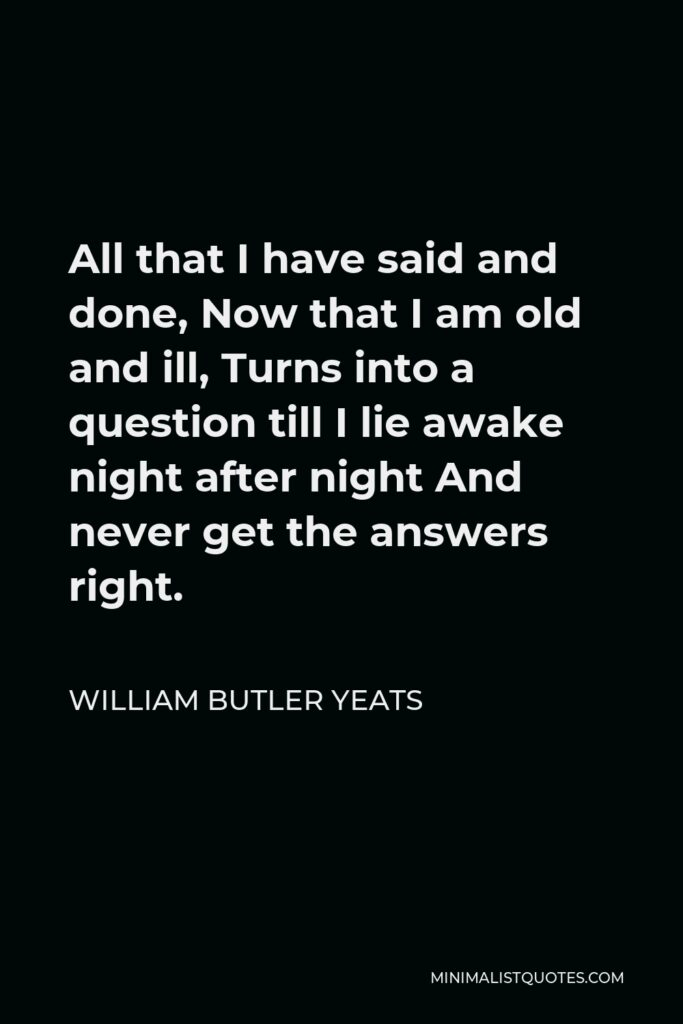 William Butler Yeats Quote - All that I have said and done, Now that I am old and ill, Turns into a question till I lie awake night after night And never get the answers right.