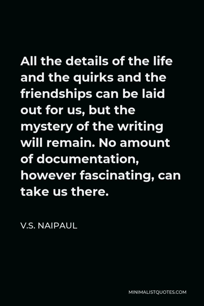 V.S. Naipaul Quote - All the details of the life and the quirks and the friendships can be laid out for us, but the mystery of the writing will remain. No amount of documentation, however fascinating, can take us there.