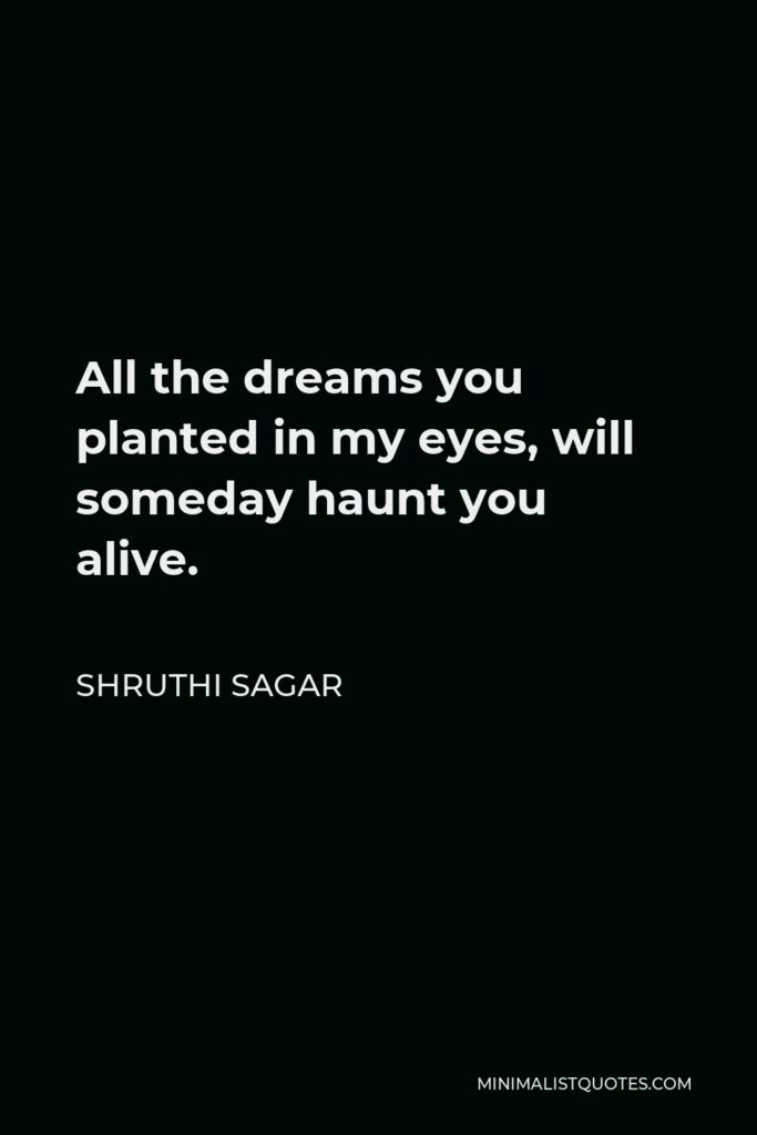 Shruthi Sagar Quote - All the dreams you planted in my eyes, will someday haunt you alive.
