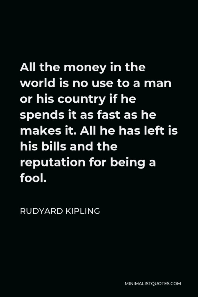 Rudyard Kipling Quote - All the money in the world is no use to a man or his country if he spends it as fast as he makes it. All he has left is his bills and the reputation for being a fool.