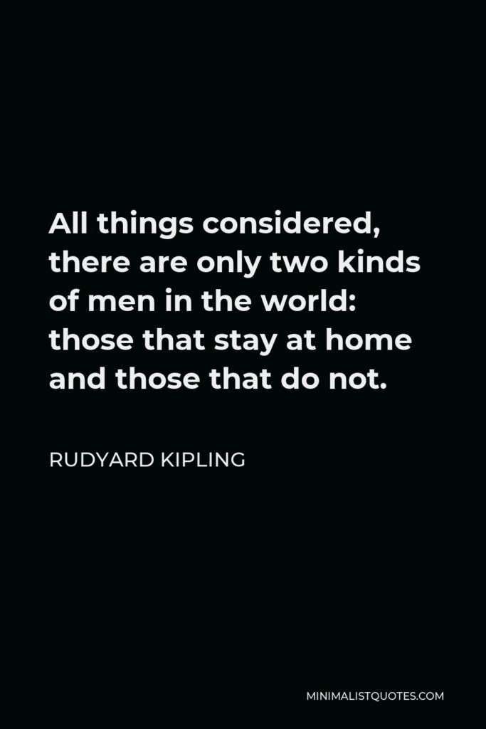Rudyard Kipling Quote - All things considered, there are only two kinds of men in the world: those that stay at home and those that do not.