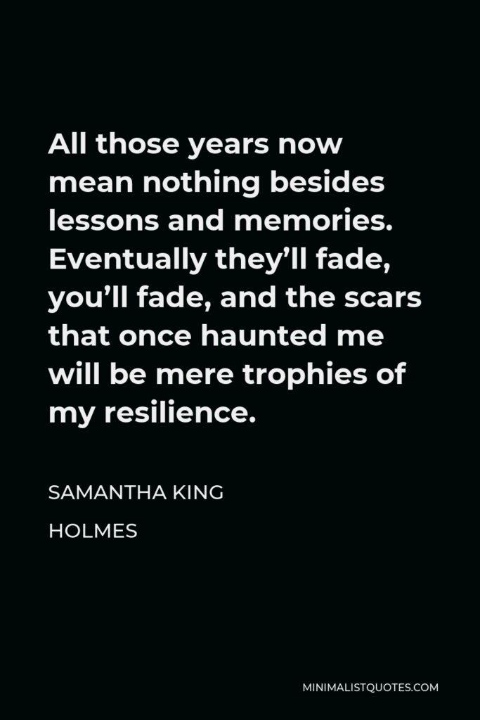 Samantha King Holmes Quote - All those years now mean nothing besides lessons and memories. Eventually they'll fade, you'll fade, and the scars that once haunted me will be mere trophies of my resilience.