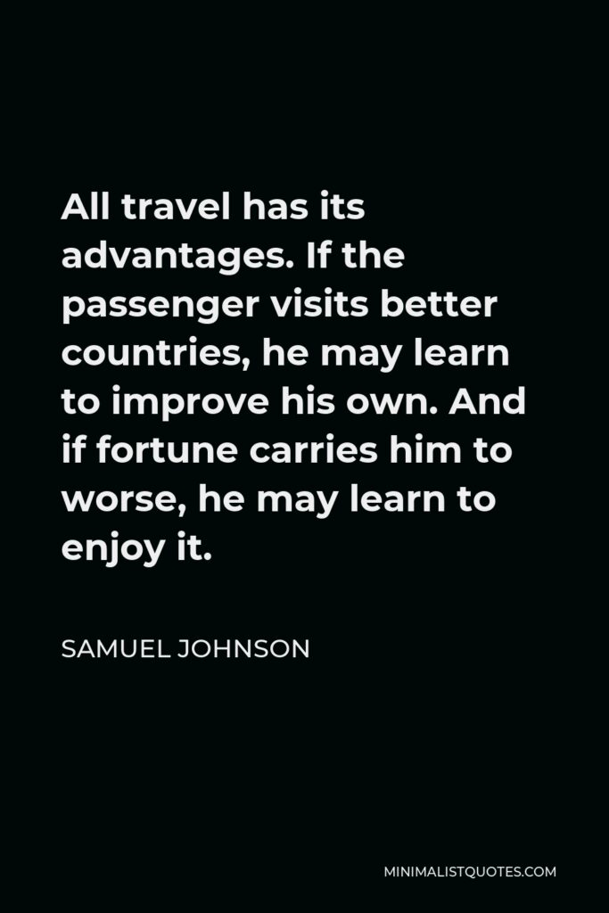 Samuel Johnson Quote - All travel has its advantages. If the passenger visits better countries, he may learn to improve his own. And if fortune carries him to worse, he may learn to enjoy it.