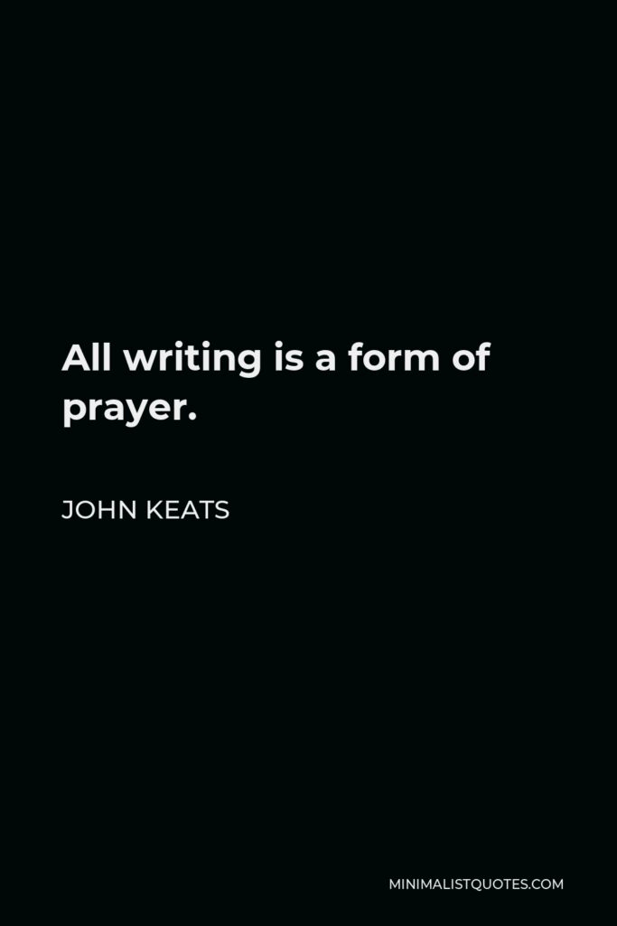 John Keats Quote - All writing is a form of prayer.