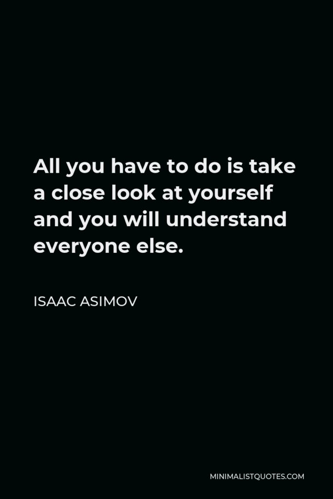 Isaac Asimov Quote - All you have to do is take a close look at yourself and you will understand everyone else.