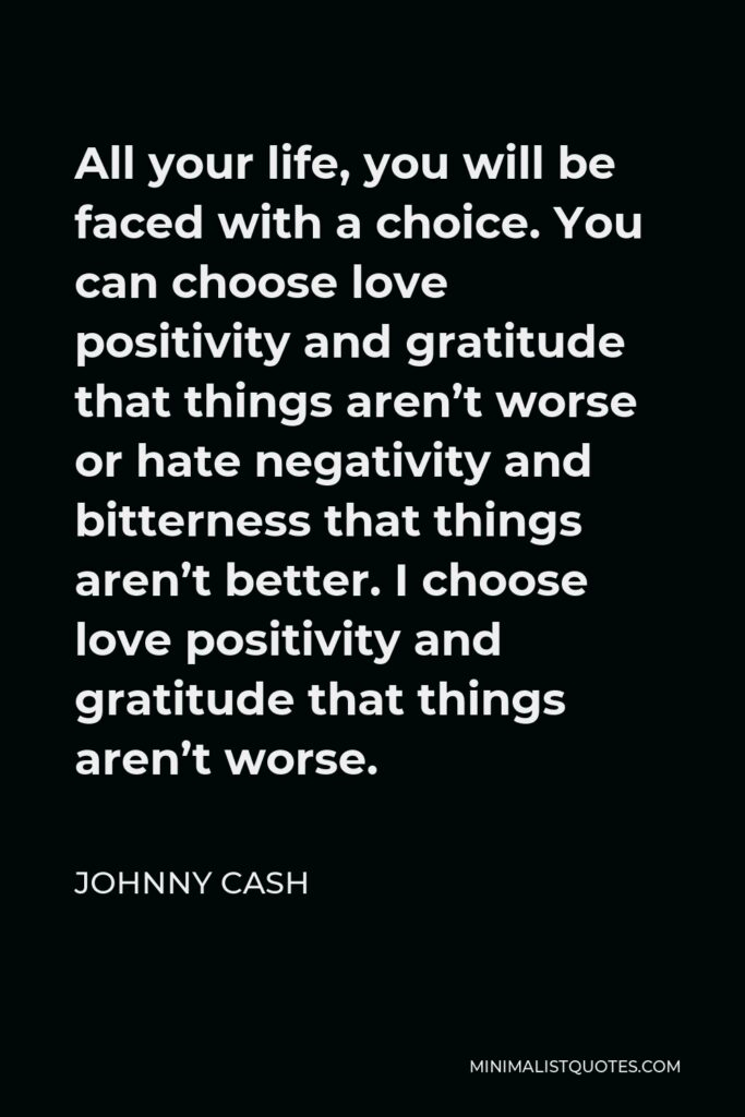 Johnny Cash Quote - All your life, you will be faced with a choice. You can choose love positivity and gratitude that things aren't worse or hate negativity and bitterness that things aren't better. I choose love positivity and gratitude that things aren't worse.