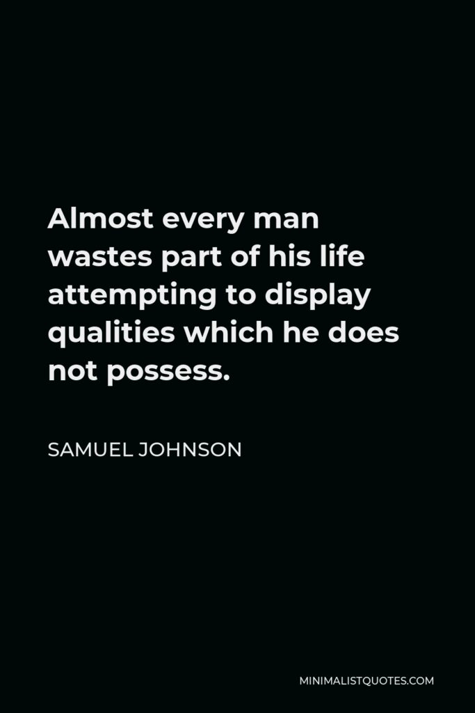 Samuel Johnson Quote - Almost every man wastes part of his life attempting to display qualities which he does not possess.