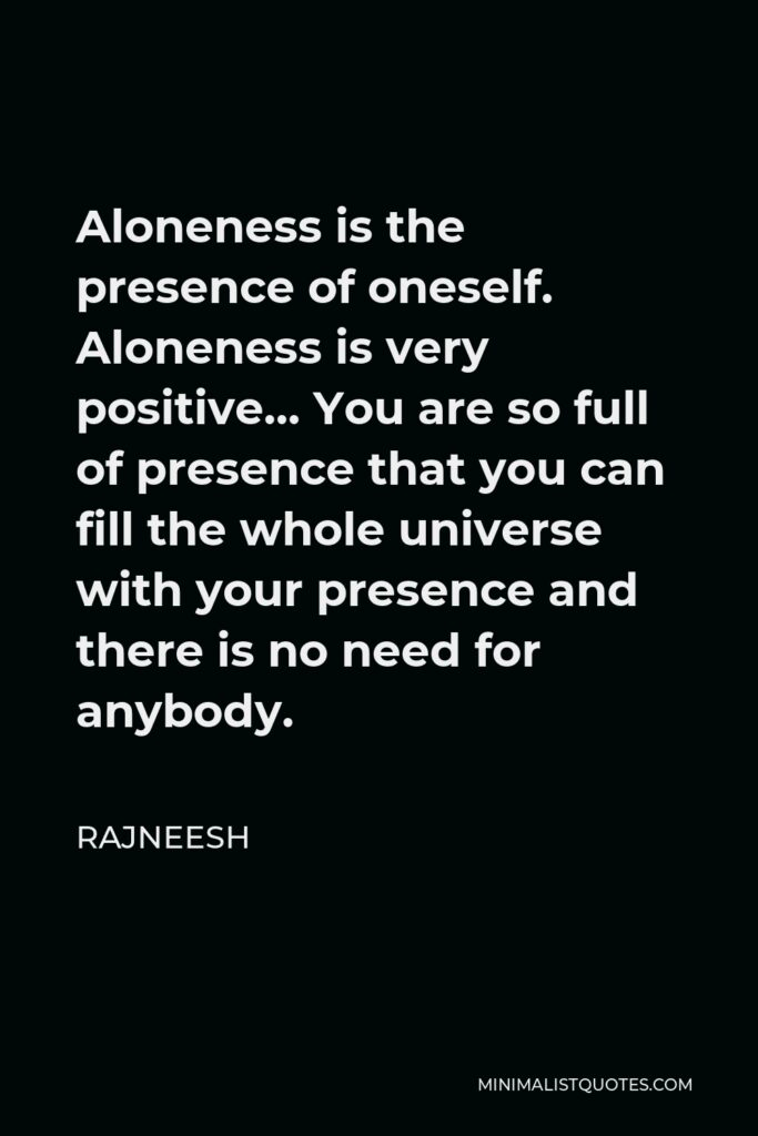 Rajneesh Quote - Aloneness is the presence of oneself. Aloneness is very positive… You are so full of presence that you can fill the whole universe with your presence and there is no need for anybody.
