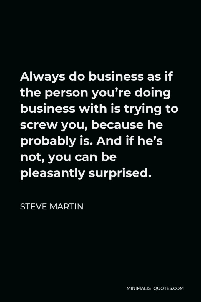 Steve Martin Quote - Always do business as if the person you're doing business with is trying to screw you, because he probably is. And if he's not, you can be pleasantly surprised.