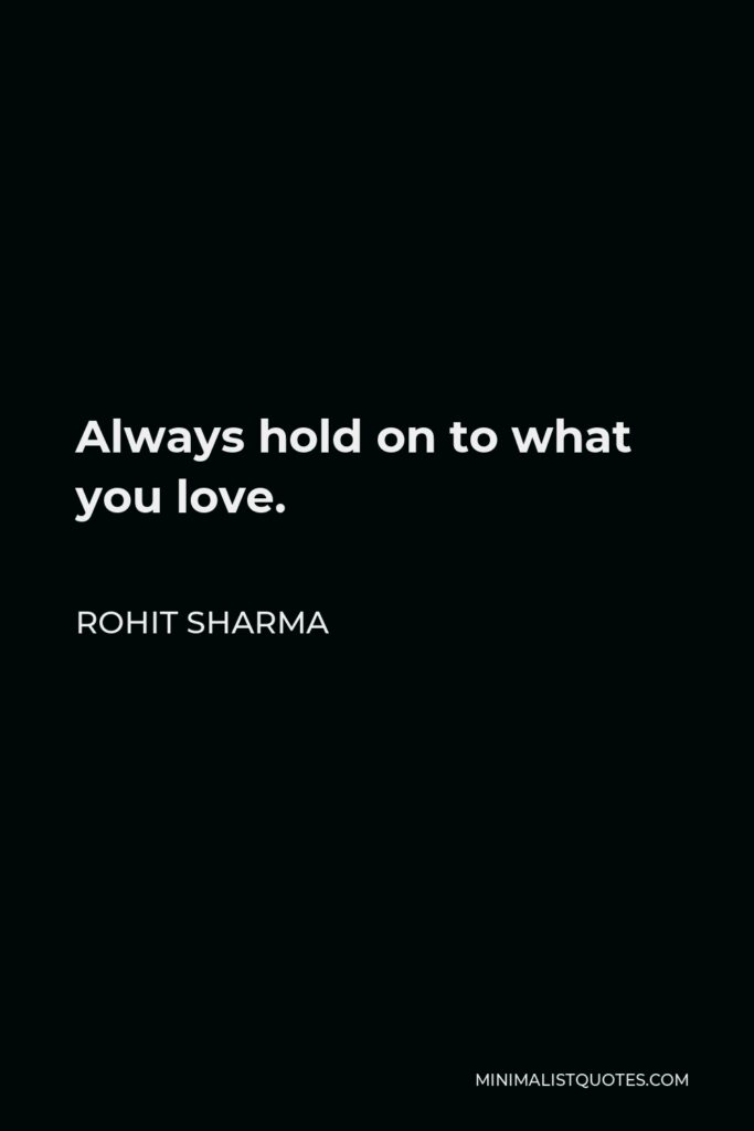 Rohit Sharma Quote - Always hold on to what you love.