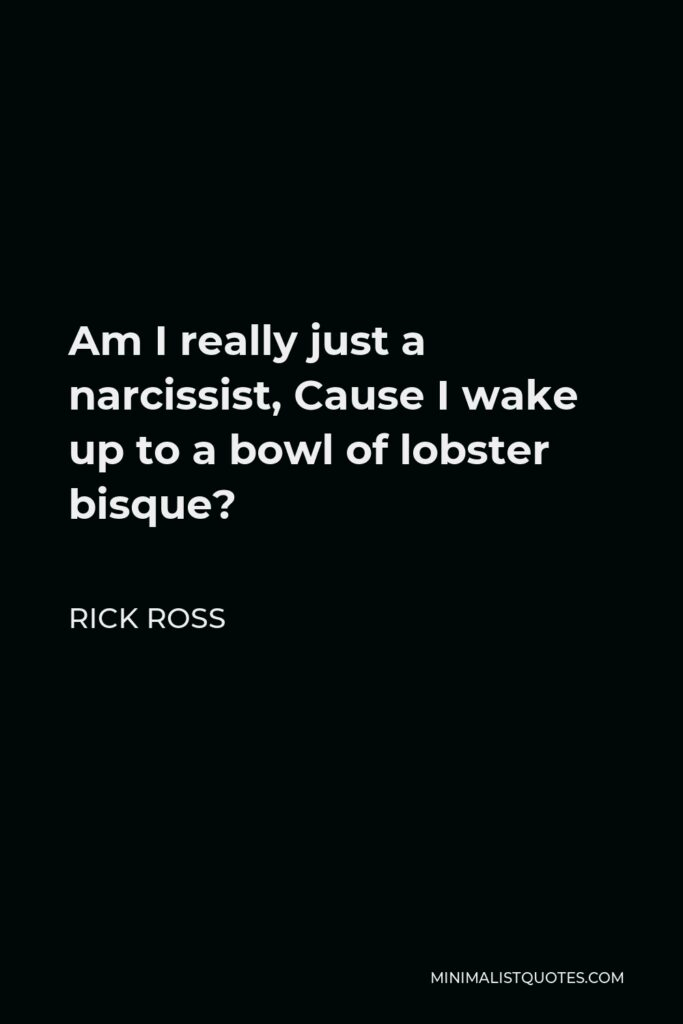 Rick Ross Quote - Am I really just a narcissist, Cause I wake up to a bowl of lobster bisque?