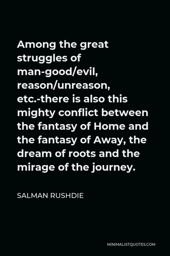 Salman Rushdie Quote - Among the great struggles of man-good/evil, reason/unreason, etc.-there is also this mighty conflict between the fantasy of Home and the fantasy of Away, the dream of roots and the mirage of the journey.