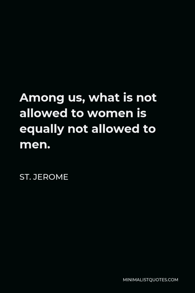 St. Jerome Quote - Among us, what is not allowed to women is equally not allowed to men.