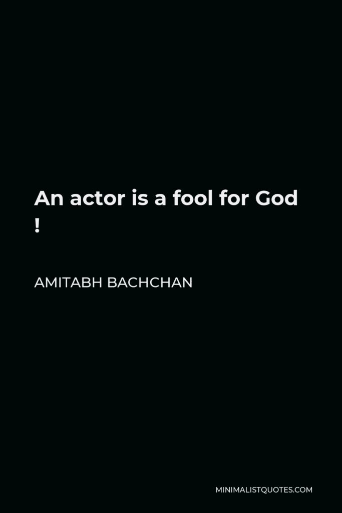 Amitabh Bachchan Quote - An actor is a fool for God !
