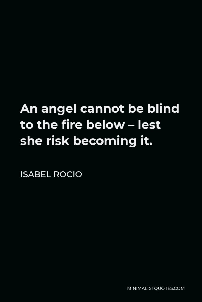 Isabel Rocio Quote - An angel cannot be blind to the fire below – lest she risk becoming it.