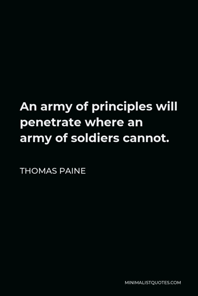 Thomas Paine Quote - An army of principles will penetrate where an army of soldiers cannot.