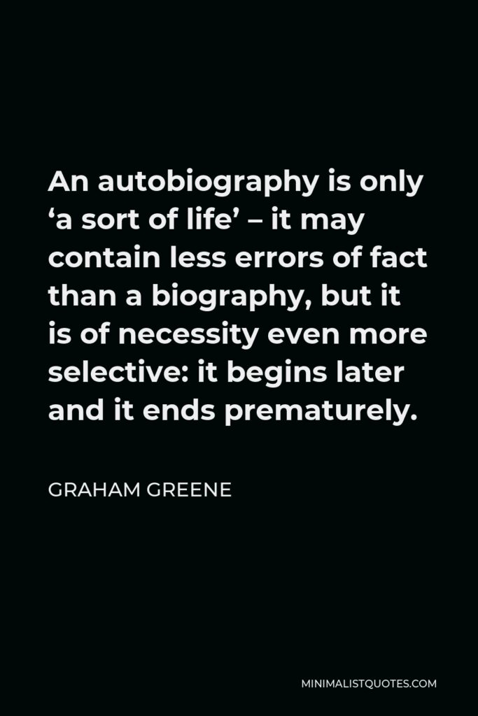Graham Greene Quote - An autobiography is only 'a sort of life' – it may contain less errors of fact than a biography, but it is of necessity even more selective: it begins later and it ends prematurely.