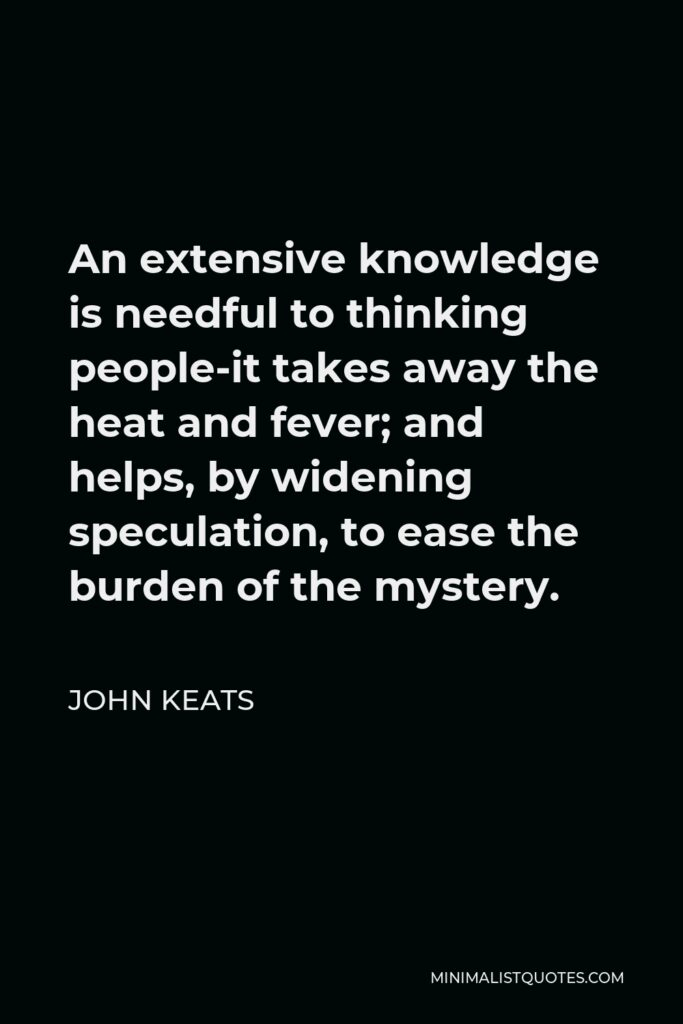 John Keats Quote - An extensive knowledge is needful to thinking people-it takes away the heat and fever; and helps, by widening speculation, to ease the burden of the mystery.