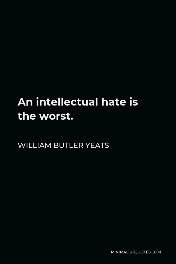 William Butler Yeats Quote - An intellectual hate is the worst.