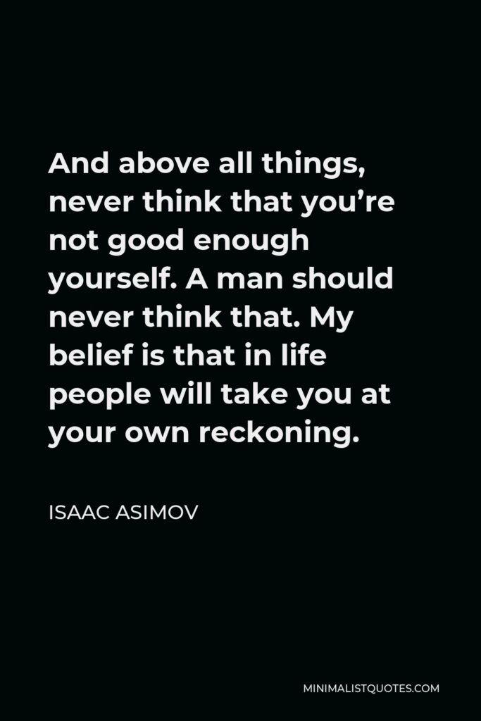 Isaac Asimov Quote - And above all things, never think that you're not good enough yourself. A man should never think that. My belief is that in life people will take you at your own reckoning.