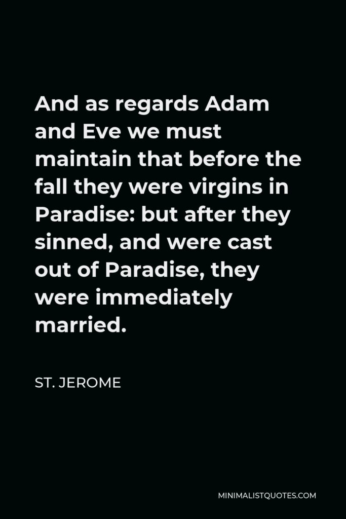 St. Jerome Quote - And as regards Adam and Eve we must maintain that before the fall they were virgins in Paradise: but after they sinned, and were cast out of Paradise, they were immediately married.