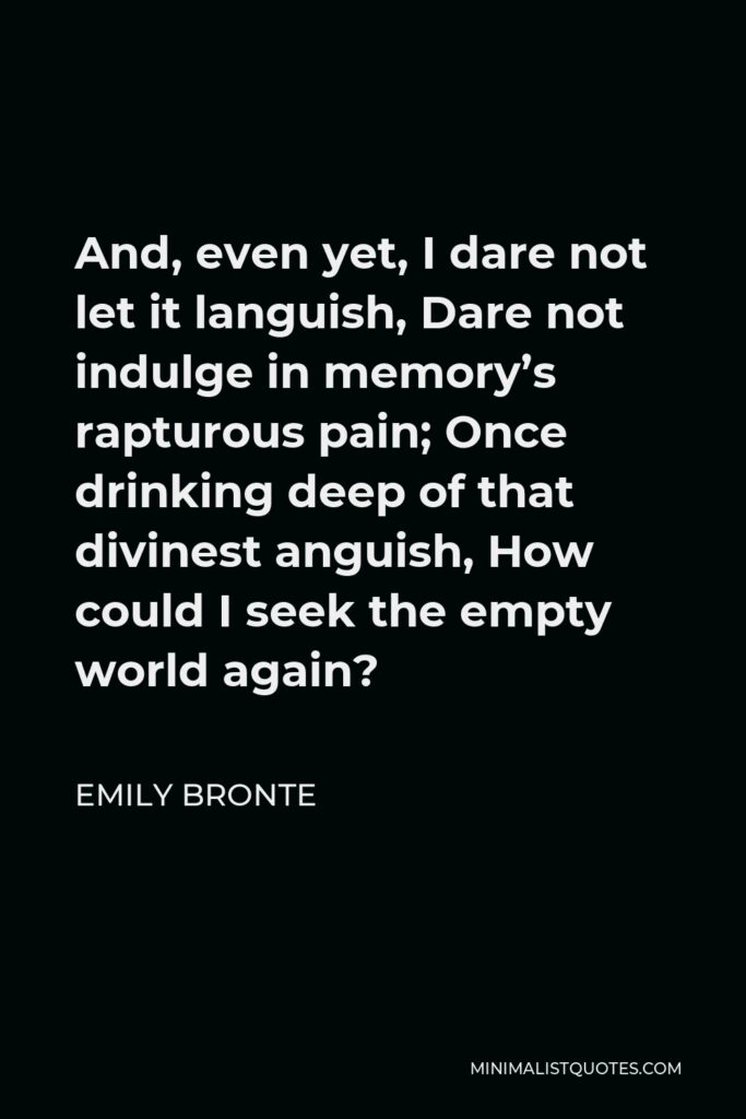Emily Bronte Quote - And, even yet, I dare not let it languish, Dare not indulge in memory's rapturous pain; Once drinking deep of that divinest anguish, How could I seek the empty world again?