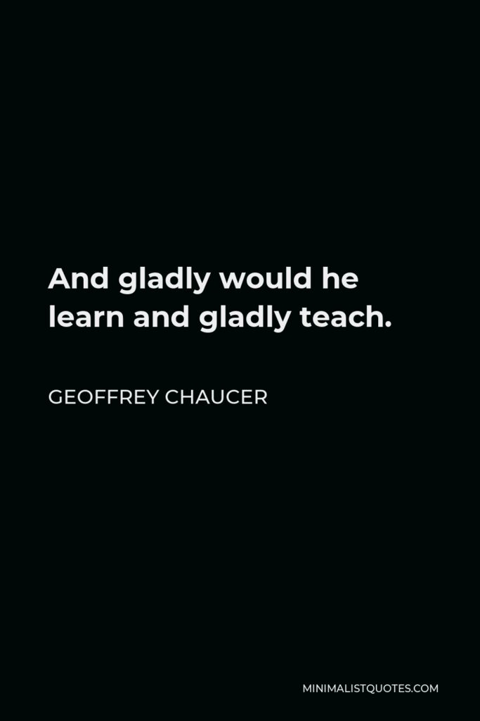 Geoffrey Chaucer Quote - And gladly would he learn and gladly teach.