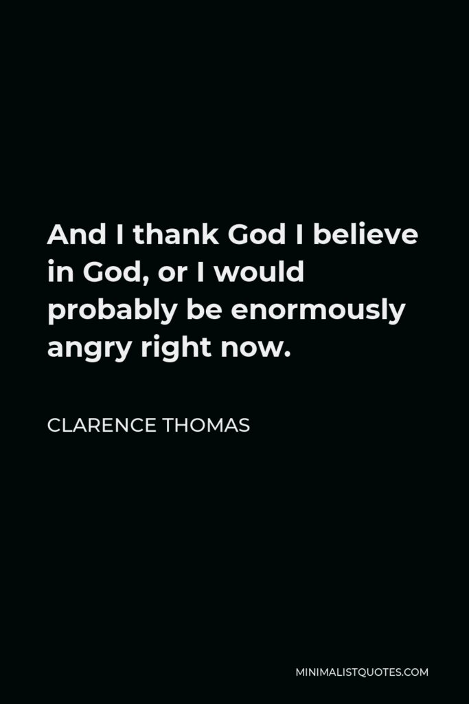 Clarence Thomas Quote - And I thank God I believe in God, or I would probably be enormously angry right now.
