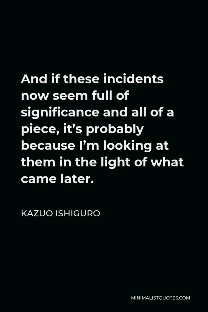 Kazuo Ishiguro Quote - And if these incidents now seem full of significance and all of a piece, it's probably because I'm looking at them in the light of what came later.