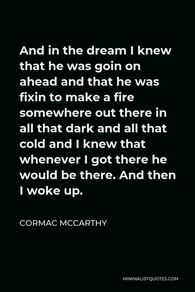 Cormac McCarthy Quote - And in the dream I knew that he was goin on ahead and that he was fixin to make a fire somewhere out there in all that dark and all that cold and I knew that whenever I got there he would be there. And then I woke up.