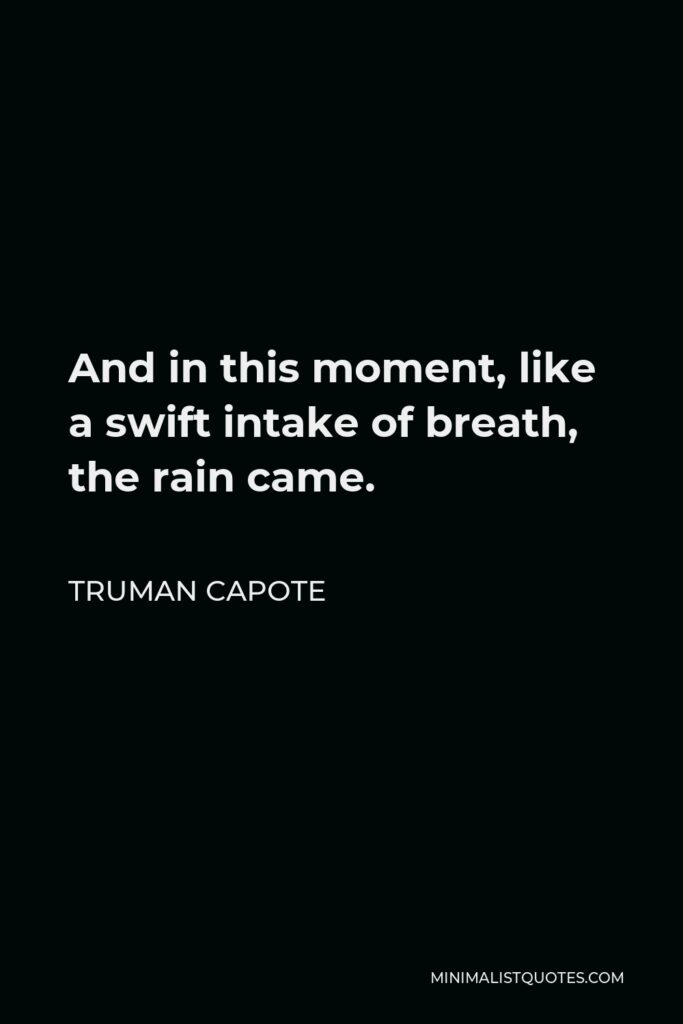 Truman Capote Quote - And in this moment, like a swift intake of breath, the rain came.
