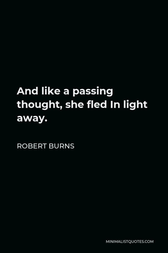 Robert Burns Quote - And like a passing thought, she fled In light away.