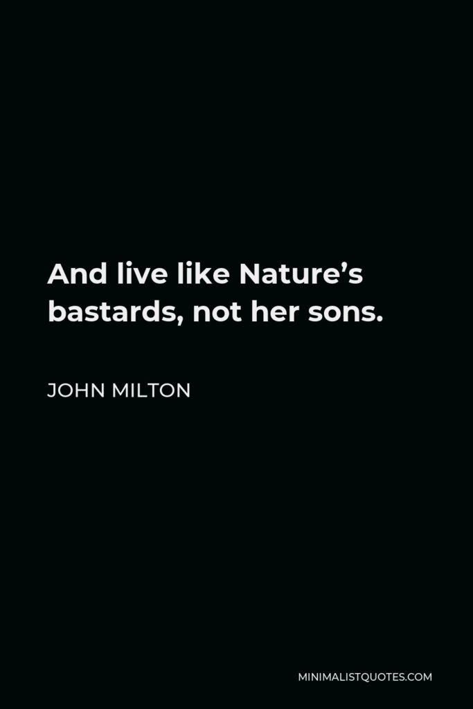 John Milton Quote - And live like Nature's bastards, not her sons.