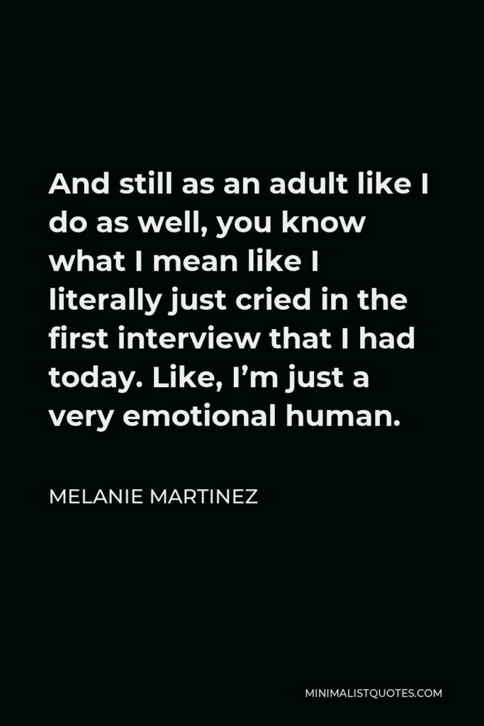 Melanie Martinez Quote - And still as an adult like I do as well, you know what I mean like I literally just cried in the first interview that I had today. Like, I'm just a very emotional human.