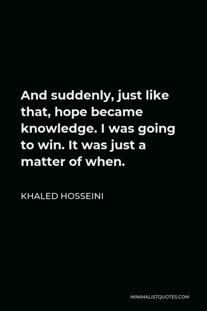 Khaled Hosseini Quote - And suddenly, just like that, hope became knowledge. I was going to win. It was just a matter of when.