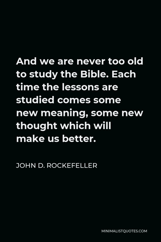 John D. Rockefeller Quote - And we are never too old to study the Bible. Each time the lessons are studied comes some new meaning, some new thought which will make us better.