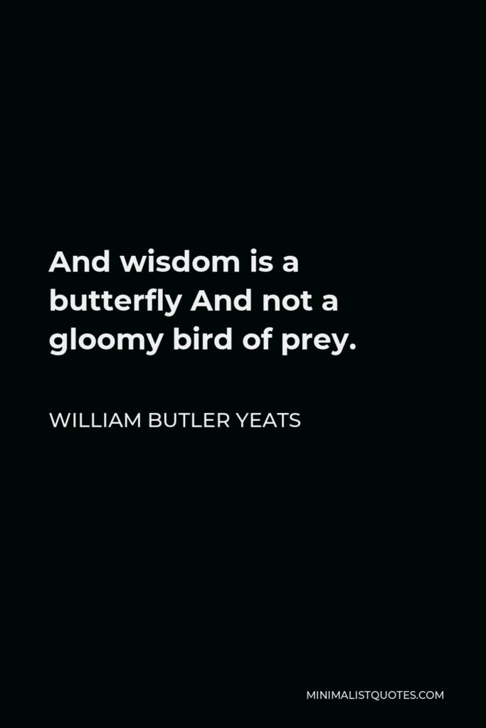 William Butler Yeats Quote - And wisdom is a butterfly And not a gloomy bird of prey.