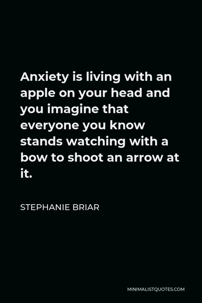 Stephanie Briar Quote - Anxiety is living with an apple on your head and you imagine that everyone you know stands watching with a bow to shoot an arrow at it.
