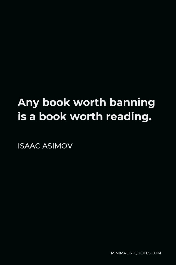 Isaac Asimov Quote - Any book worth banning is a book worth reading.