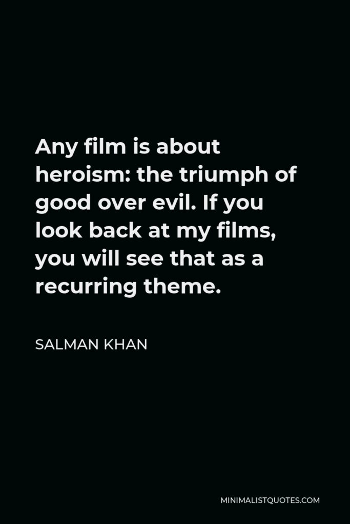 Salman Khan Quote - Any film is about heroism: the triumph of good over evil. If you look back at my films, you will see that as a recurring theme.