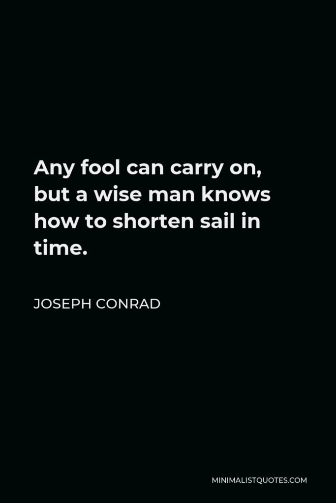 Joseph Conrad Quote - Any fool can carry on, but a wise man knows how to shorten sail in time.