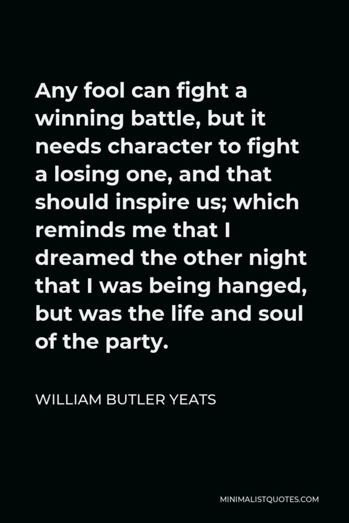 William Butler Yeats Quote - Any fool can fight a winning battle, but it needs character to fight a losing one, and that should inspire us; which reminds me that I dreamed the other night that I was being hanged, but was the life and soul of the party.