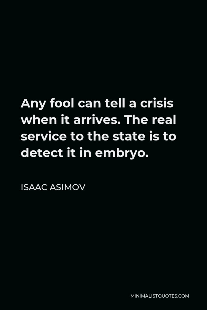 Isaac Asimov Quote - Any fool can tell a crisis when it arrives. The real service to the state is to detect it in embryo.