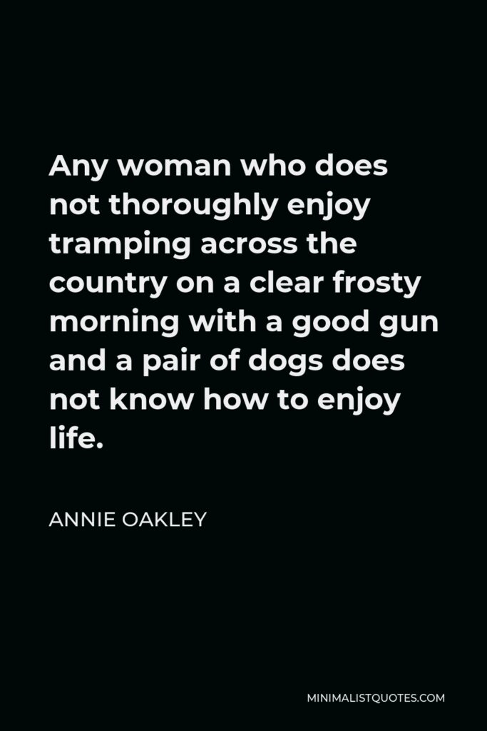 Annie Oakley Quote - Any woman who does not thoroughly enjoy tramping across the country on a clear frosty morning with a good gun and a pair of dogs does not know how to enjoy life.